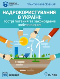 Практичний семінар на тему «Надрокористування в Україні: гострі питання та законодавче забезпечення»